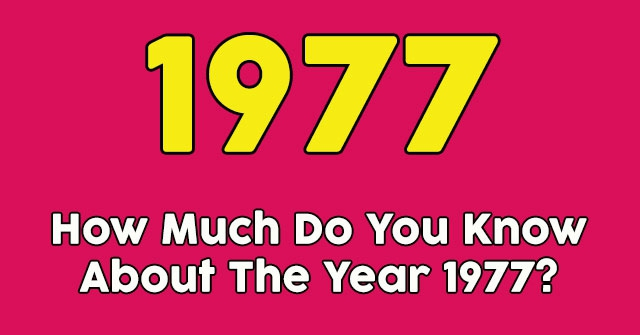 How Much Do You Know About The Year 1977?