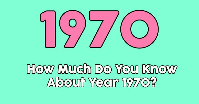 How Much Do You Know About Year 1970?
