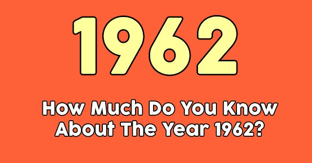 How Much Do You Know About The Year 1962?