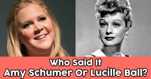 Who Said It Amy Schumer Or Lucille Ball?