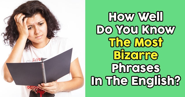 How Well Do You Know The Most Bizarre Phrases In The English?