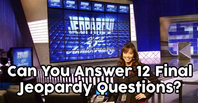 Can You Answer 12 Final Jeopardy Questions?