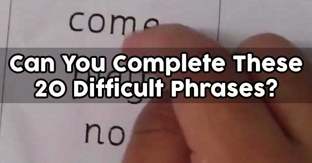 Can You Complete These 20 Difficult Phrases?