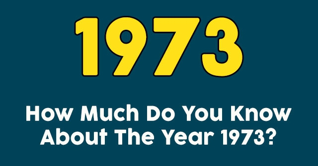How Much Do You Know About The Year 1973?