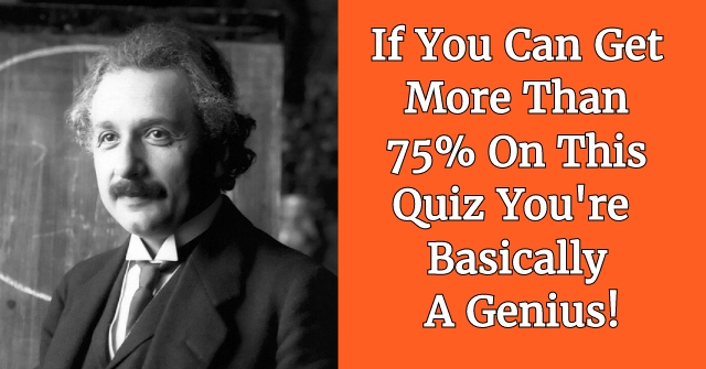 If You Can Get More Than 75% In This Quiz You're Basically A Genius!