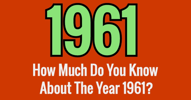 How Much Do You Know About The Year 1961?
