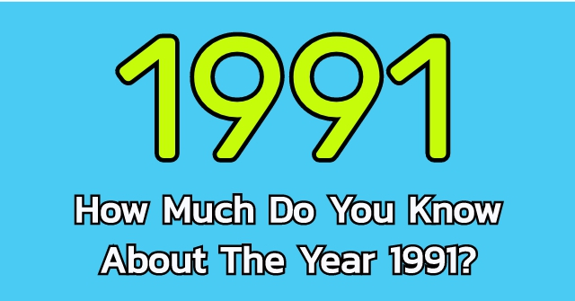 How Much Do You Know About The Year 1991?