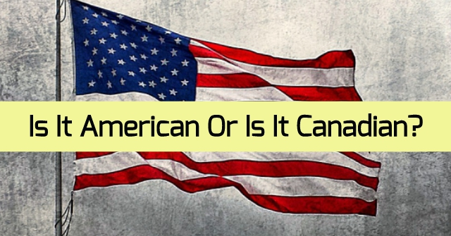 Is It American Or Is It Canadian?