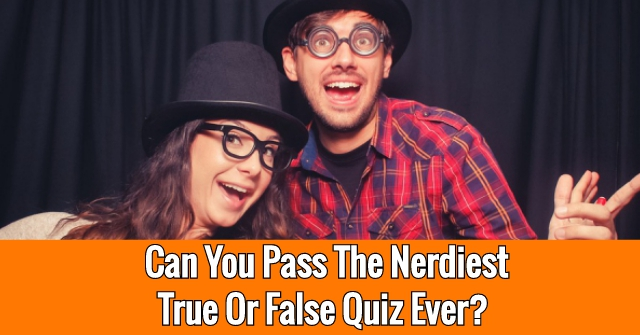 Can You Pass The Nerdiest True Or False Quiz Ever?