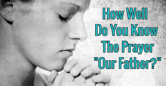 "How Well Do You Know The Prayer ""Our Father?"""