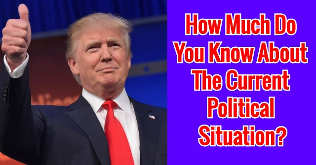 How Much Do You Know About The Current Political Situation?