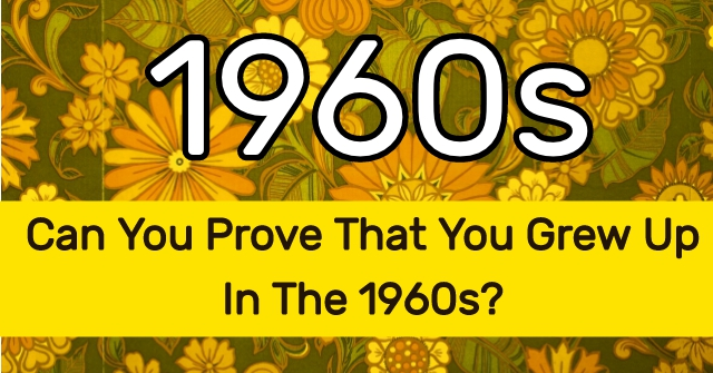 Can You Prove That You Grew Up In The 1960s?