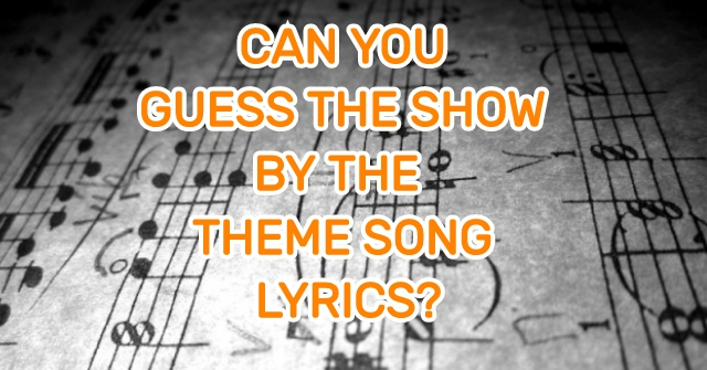 Can You Guess The Show By The Theme Song Lyrics?