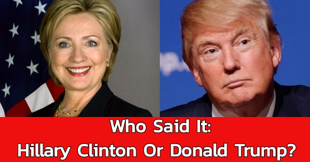 Who Said It: Hillary Clinton Or Donald Trump?