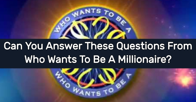 Can You Answer These Questions From Who Wants To Be A Millionaire?