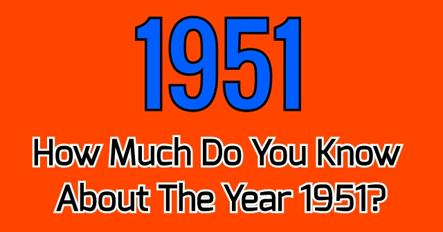 How Much Do You Know About The Year 1951?