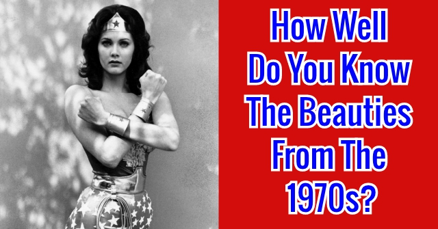 How Well Do You Know The Beauties From The 1970s?