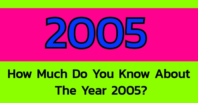 How Much Do You Know About The Year 2005