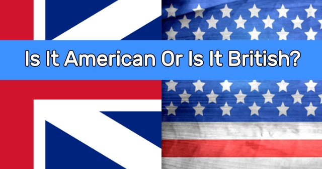 Is It American Or Is It British?