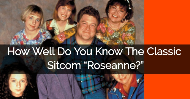 "How Well Do You Know The Classic Sitcom ""Roseanne?"""