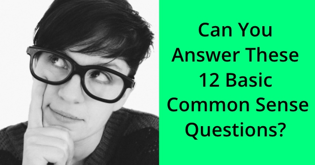 Can You Answer these 12 Basic Common Sense Questions?