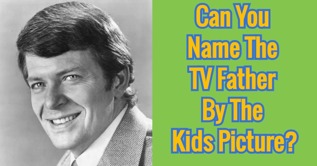 Can You Name TV Father By The Kids Picture?