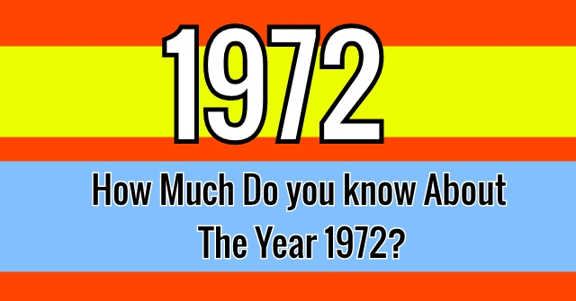 How Much Do you know About The Year 1972?