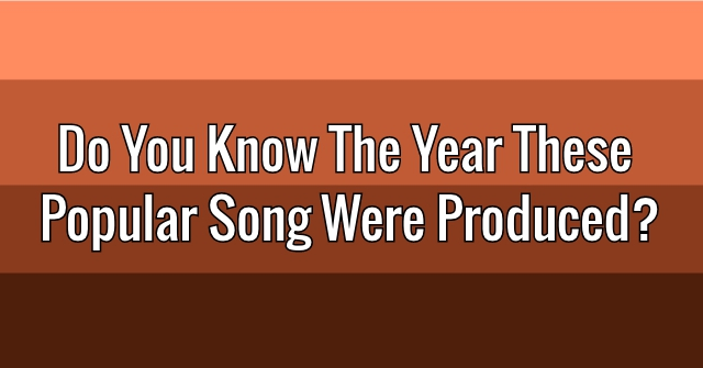 Do You Know The Year This Popular Song Was Produced?