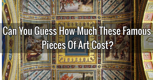 Can You Guess How Much These Famous Pieces Of Art Cost?