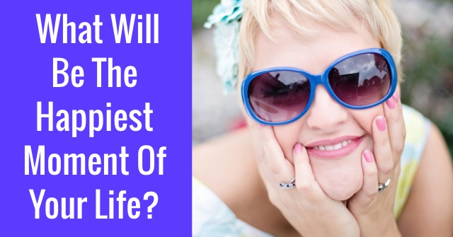 What Will Be Be The Happiest Moment Of Your Life?