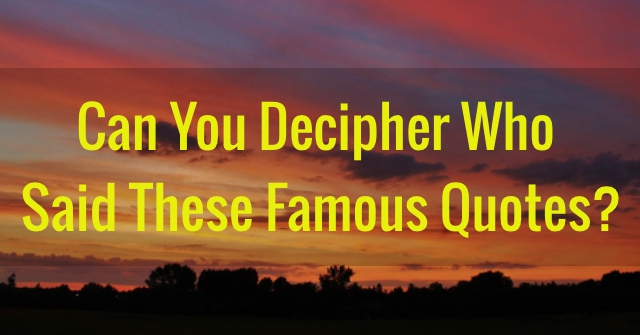 Can You Decipher Who Said These Famous Quotes?