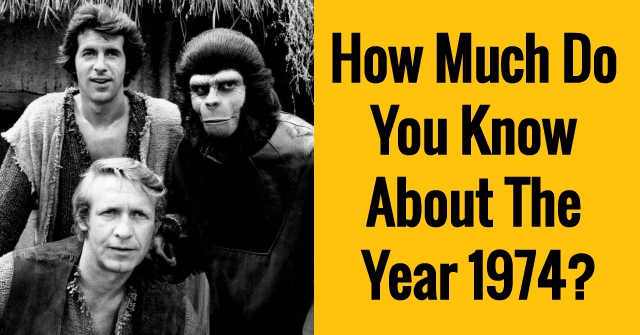 How Much Do You Know About The Year 1974?