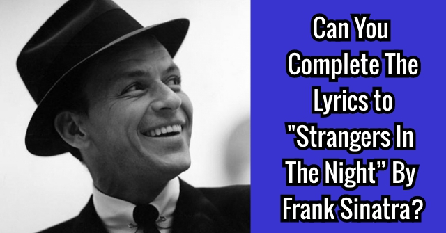 "Can You Complete The Lyrics To ""Strangers In The Night"" By Frank Sinatra?"