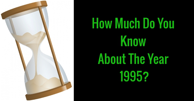How Much Do You Know About The Year 1995?