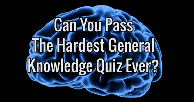 Can You Pass The Hardest General Knowledge Quiz Ever?