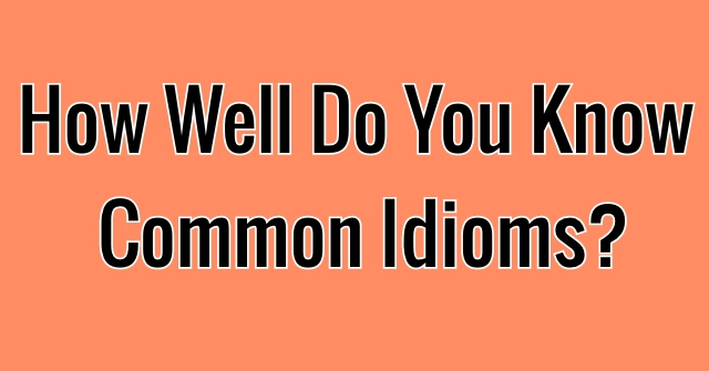 How Well Do You Know Common Idioms?