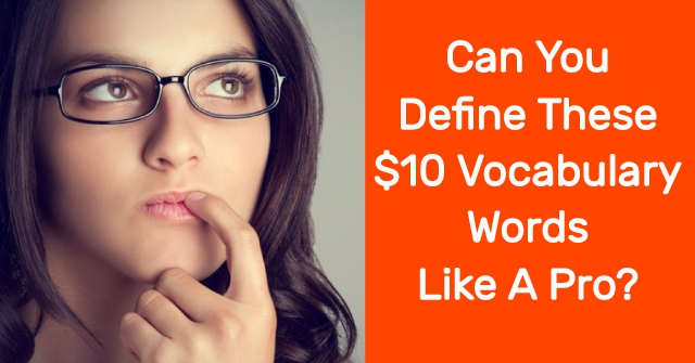 Can You Define These $10 Vocabulary Words Like A Pro?