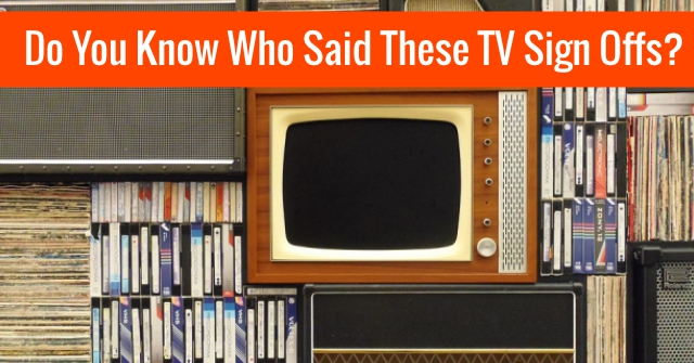 Do You Know Who Said These TV Sign Offs?