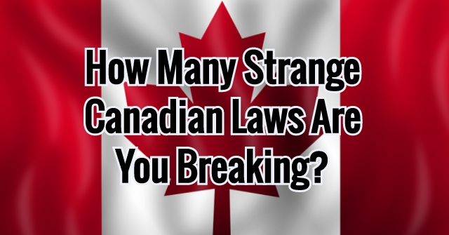 How Many Strange Canadian Laws Are You Breaking?