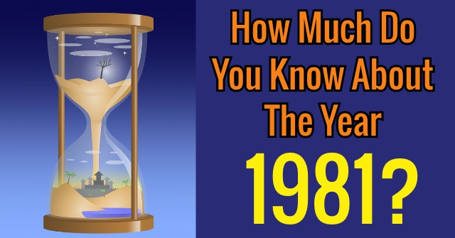How Much Do You Know About The Year 1981?