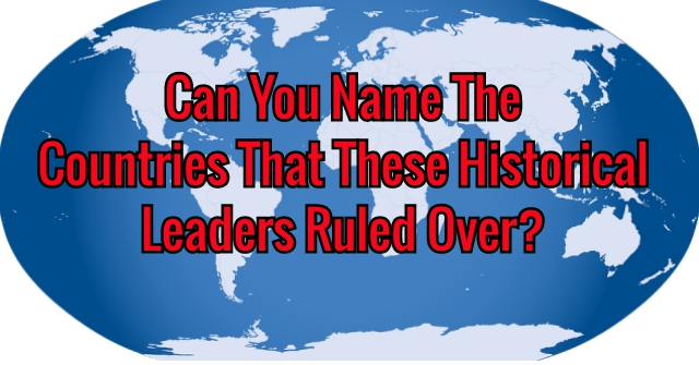 Can You Name The Countries That These Historical Leaders Ruled Over?