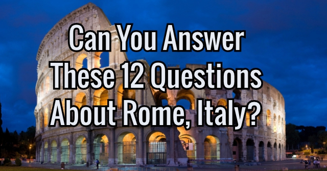 Can You Answer These 12 Questions About Rome, Italy?