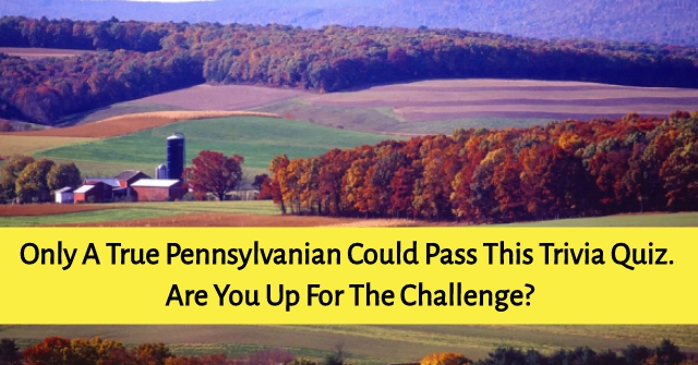 Only A True Pennsylvanian Could Pass This Trivia Quiz. Are You Up For The Challenge?