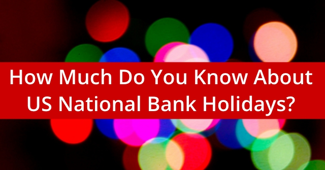 How Much Do You Know About US National Bank Holidays?