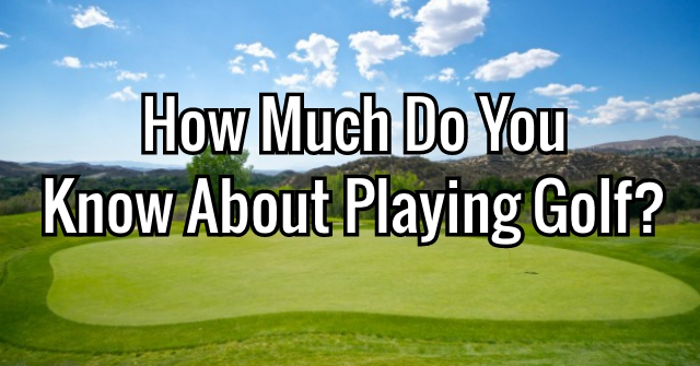 How Much Do You Know About Playing Golf?