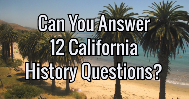 Can You Answer 12 California History Questions?