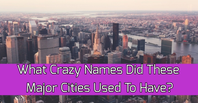 What Crazy Names Did These Major Cities Used To Have?