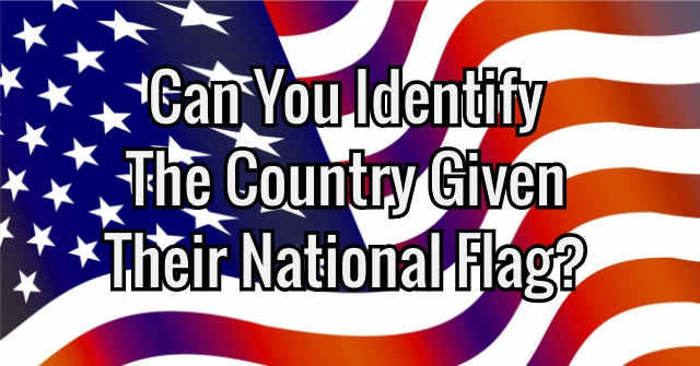 Can You Identify The Country Given Their National Flag?