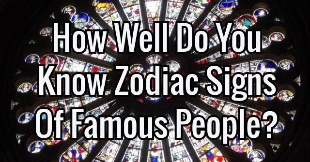 How Well Do You Know Zodiac Signs Of Famous People?