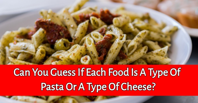 Can You Guess If Each Food Is A Type Of Pasta Or A Type Of Cheese?